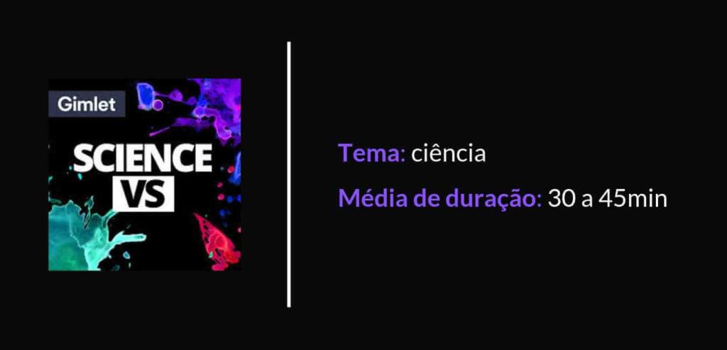 Podcast Science VS. Tema: ciência. Média de duração: 30 a 45 minutos.